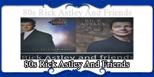 80s Rick Astley And Friends